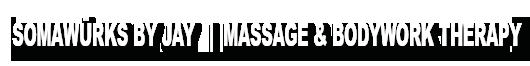 Somaw¿rks By Jay   |  massage & bodywork therapy